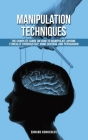 Manipulation Techniques: The Complete Guide On How To Manipulate Anyone Ethically Through NLP, Mind Control And Persuasion Cover Image