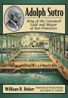 Adolph Sutro: King of the Comstock Lode and Mayor of San Francisco Cover Image