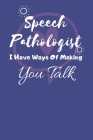 Speech Pathologist I Have Ways Of Making You Talk: Speech Therapist Notebook - SLP Cute Gift for Notes - 6 x 9 ruled notebook Cover Image