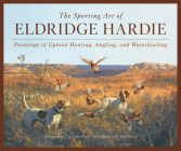 The Sporting Art of Eldridge Hardie: Paintings of Upland Hunting, Angling, and Waterfowling Cover Image