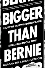 Bigger Than Bernie: How We Can Win Democratic Socialism in Our Time Cover Image