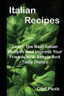 Italian Recipes: Learn The Best Italian Recipes And Impress Your Friends With Simple And Tasty Dishes Cover Image
