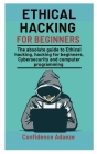 Ethical Hacking For Beginners: The Absolute Guide To Ethical Hacking, Hacking For Beginners, Cybersecurity And Computer Programming Cover Image
