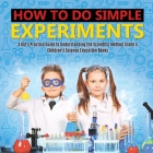 How to Do Simple Experiments - A Kid's Practice Guide to Understanding the Scientific Method Grade 4 - Children's Science Education Books Cover Image