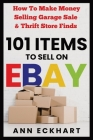 101 Items To Sell On Ebay: How to Make Money Selling Garage Sale & Thrift Store Finds Cover Image