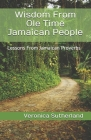 Wisdom From Ole Time Jamaican People: Lessons From Jamaican Proverbs Cover Image