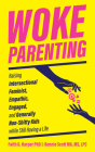 Woke Parenting: Raising Intersectional Feminist, Empathic, Engaged, and Generally Non-Shitty Kids While Still Having a Life Cover Image