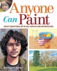 Anyone Can Paint: Create Sensational Art in Watercolours, Acrylics and Oils Cover Image