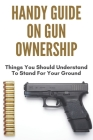 Handy Guide On Gun Ownership: Things You Should Understand To Stand For Your Ground: Gun Ownership By State Cover Image