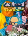 Sea Animal Coloring Book For Kids Color And Name Identify: Sea Animals Coloring Books For Kids Ages 2-4 4-8. Fun Active Learning of Sea Animals Cover Image