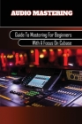Audio Mastering: Guide To Mastering For Beginners With A Focus On Cubase: Producing Music With Digital Performer Cover Image