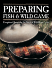 Preparing Fish & Wild Game: Exceptional Recipes for the Finest of Wild Game Feasts Cover Image