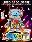 Robot Libro Da Colorare: Robot Da Colorare Per I Bambini 4-8 Anni, Ragazzi E Ragazze - Divertimento E Creativo Robot Illustrazione Cover Image