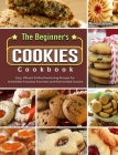 The Beginner's Cookies Cookbook: Easy, Vibrant & Mouthwatering Recipes for Irresistible Everyday Favorites and Reinvented Classics Cover Image