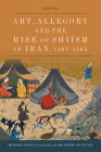 Art, Allegory and the Rise of Shi'ism in Iran, 1487-1565 (Edinburgh Studies in Classical Islamic History and Culture) Cover Image