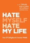 Hate Myself Hate My Life: A Teenage Guide to finding Self-Confidence and Inner Love. Cover Image