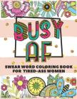 Busy AF: A Swear Word Coloring Book for Tired-Ass Women (Swear Word Coloring Book for Adults to Get You Motivation & Relaxation Cover Image