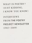 What Is Poetry? (Just Kidding, I Know You Know): Interviews from the Poetry Project Newsletter (1983 - 2009) Cover Image