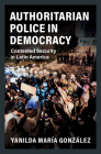 Authoritarian Police in Democracy: Contested Security in Latin America (Cambridge Studies in Comparative Politics) Cover Image