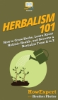 Herbalism 101: How to Grow Herbs, Learn About Holistic Health, and Become a Herbalist From A to Z Cover Image