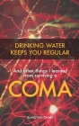 Drinking Water Keeps You Regular: And other things I learned from surviving a coma Cover Image