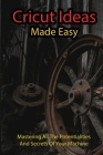 Cricut Ideas Mae Easy: Mastering All The Potentialities And Secrets Of Your Machine: Cricut Maker Machine Cover Image