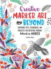 Creative Marker Art and Beyond: Inspiring tips, techniques, and projects for creating vibrant artwork in marker (Creative...and Beyond) Cover Image