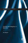 Thinking with Metaphors in Medicine: The State of the Art (Routledge Advances in the Medical Humanities) Cover Image