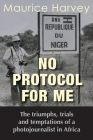 No Protocol For Me: The triumphs, trials and temptations of a photojournalist in Africa Cover Image