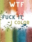 WTF Fuck It I Color: Swearing Colouring Books for Adults - Swearing Colouring Book Pages for Stress - Funny Journals and Adult Coloring Boo Cover Image