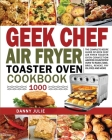 Geek Chef Air Fryer Toaster Oven Cookbook 1000: The Complete Recipe Guide of Geek Chef Air Fryer Toaster Oven Convection Air Fryer Countertop Oven to Cover Image