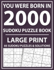 You Were Born In 2000: Large Print Sudoku Puzzle Book: Sudoku Puzzle Book for Adults and Seniors-Large Print Easy Sudoku Puzzles With Solutio Cover Image