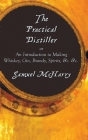 The Practical Distiller, or an Introduction to Making Whiskey, Gin, Brandy, Spirits, &C. &C. Cover Image