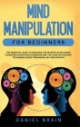Mind Manipulation for Beginners: The Essential Guide to Discover The Secrets to Influence Human Behavior in Relationships and The Dark Psychology Tech Cover Image