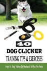 40 Dog Clicker Training Tips & Exercises: From Sit, Stop Pulling On The Lead, To Play The Piano: And Showing Off Exercises For Dog Cover Image