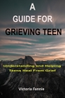 A Guide for Grieving Teen: Understanding and HelpingTeens Heal From Grief Cover Image