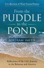 From the Puddle to the Pond: A Collection of Short Poems and Stories Reflections of My Life's Journey in the Bahamas and America Cover Image