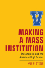 Making a Mass Institution: Indianapolis and the American High School (New Directions in the History of Education) Cover Image