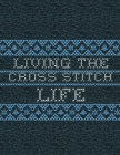 Living The Cross Stitch Life: Cross Stitchers Journal - DIY Crafters - Hobbyists - Pattern Lovers - Collectibles - Gift For Crafters - Teens - Adult Cover Image