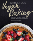 Whole Food Vegan Baking: Delicious Recipes Using Healthy, Natural Ingredients Cover Image