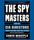The Spymasters: How the CIA's Directors Shape History and Guard the Future Cover Image