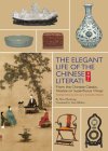 The Elegant Life of the Chinese Literati: From the Chinese Classic, 'treatise on Superfluous Things', Finding Harmony and Joy in Everyday Objects Cover Image