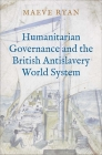 Humanitarian Governance and the British Antislavery World System Cover Image