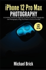 iPhone 12 Pro Max Photography: A Complete Tutorial for Beginners to Master Cinematic Videography and Photography Using The iPhone 12 Pro & 12 Pro Max Cover Image