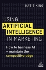 Using Artificial Intelligence in Marketing: How to Harness AI and Maintain the Competitive Edge Cover Image