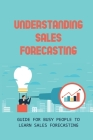 Understanding Sales Forecasting: Guide For Busy People To Learn Sales Forecasting: Advantages Of Sales Forecasting Cover Image