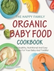 The Happy Family Organic Baby Food Cookbook: The Healthy, Nutritional And Easy Recipes For Your Baby And Toddler Cover Image