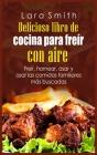 Delicioso libro de cocina para freír con aire: Freír, hornear, asar y asar las comidas familiares más buscadas Cover Image