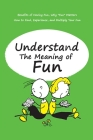 Understand The Meaning of Fun: Benefits of Having Fun, Why Fun Matters, How to Find, Experience, and Multiply Your Fun: Things Exactly Sounds Fun to Cover Image