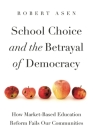 School Choice and the Betrayal of Democracy: How Market-Based Education Reform Fails Our Communities (Rhetoric and Democratic Deliberation #26) Cover Image